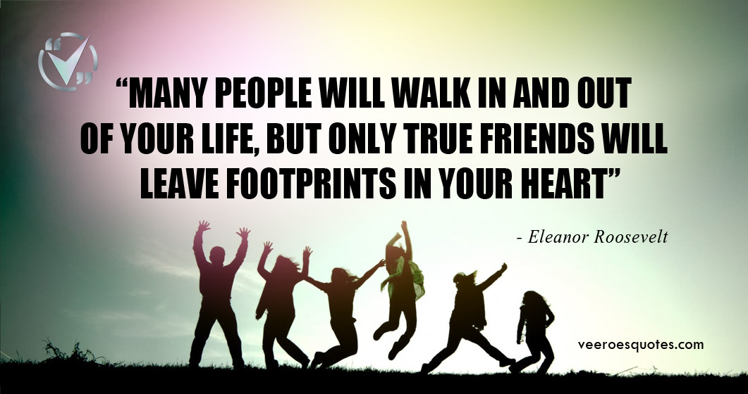 Many people will walk in and out of your life, but only true friends will leave footprints in your heart. ~ Eleanor Roosevelt