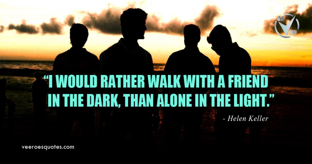I would rather walk with a friend in the dark, than alone in the light. Helen Keller