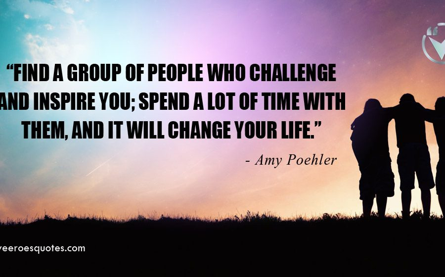 Find a group of people who challenge and inspire you; spend a lot of time with them, and it will change your life. Amy Poehler