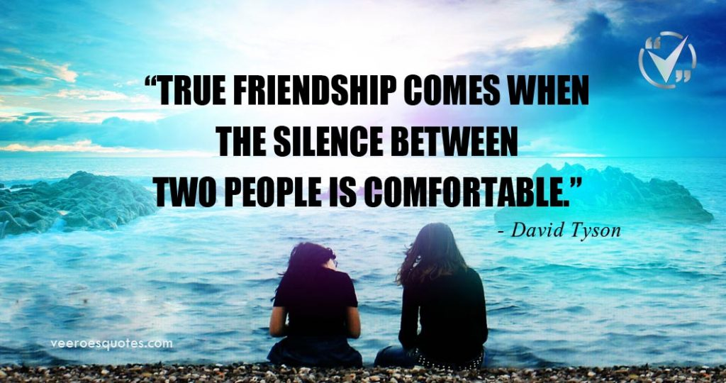 True friendship comes when the silence between two people is comfortable. David Tyson