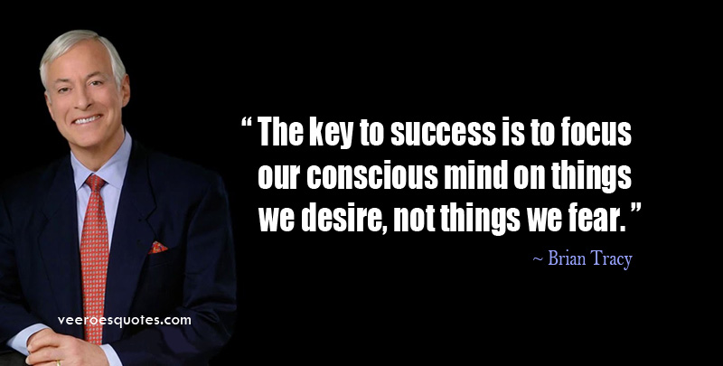 The key to success is to focus our conscious mind on things we desire, not things we fear. Brian Tracy