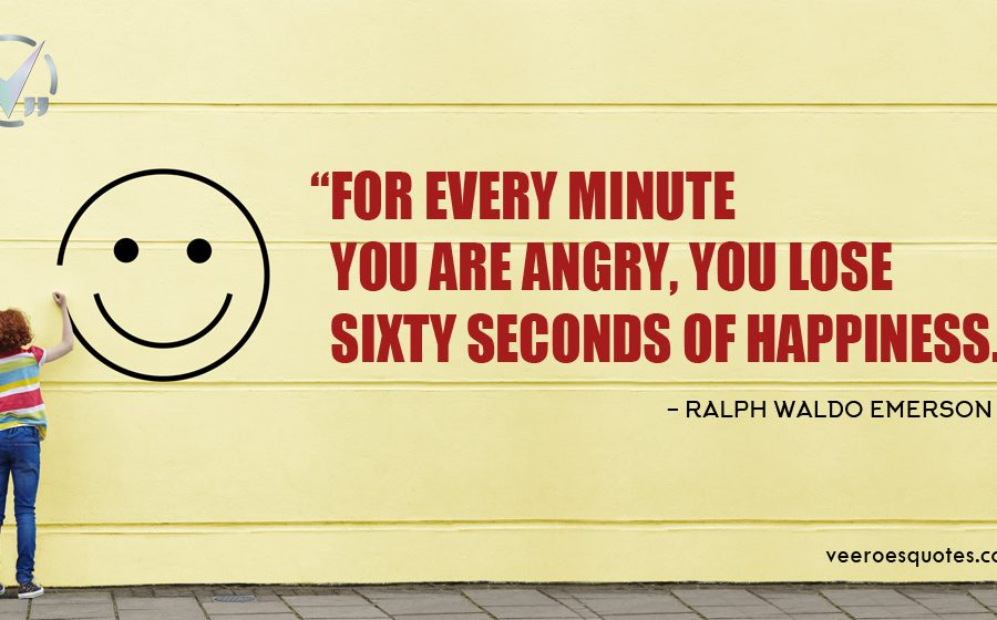 For every minute you are angry, you lose sixty seconds of happiness. Ralph Waldo Emerson