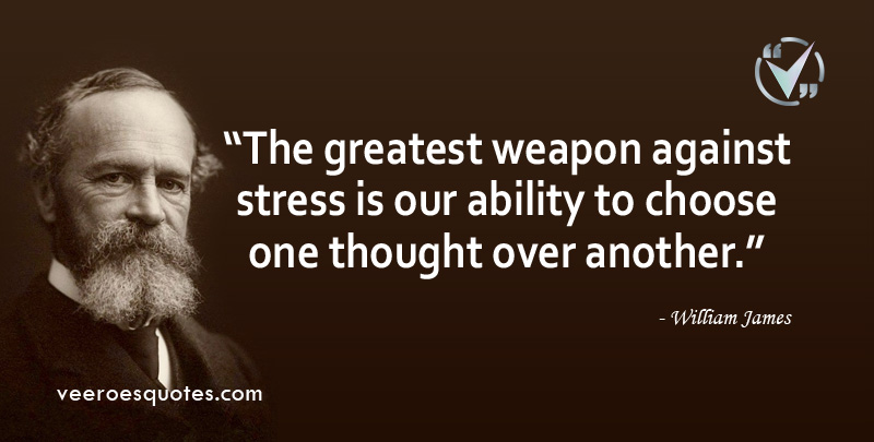 The greatest weapon against stress is our ability to choose one thought over another. ~ William James