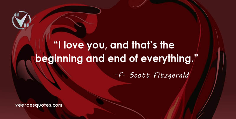 I love you, and that's the beginning and end of everything. F. Scott Fitzgerald