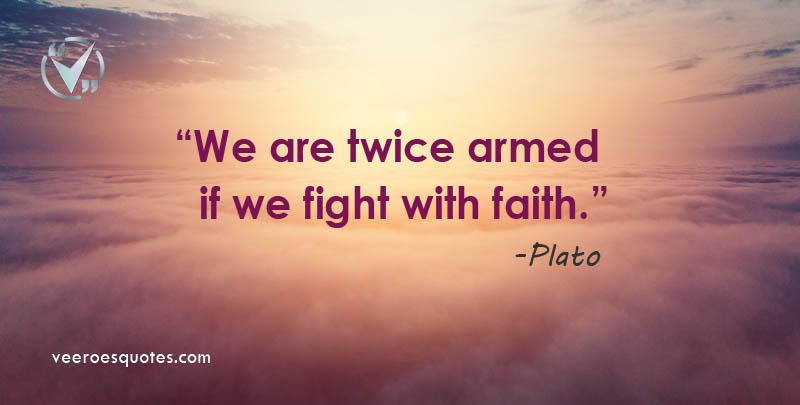 We are twice armed if we fight with faith. ~ Plato