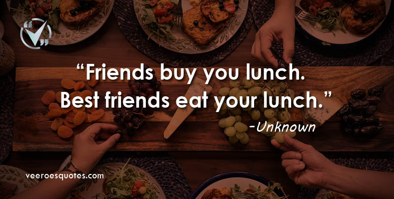 Friends buy you Lunch, Best Friends eat your Lunch