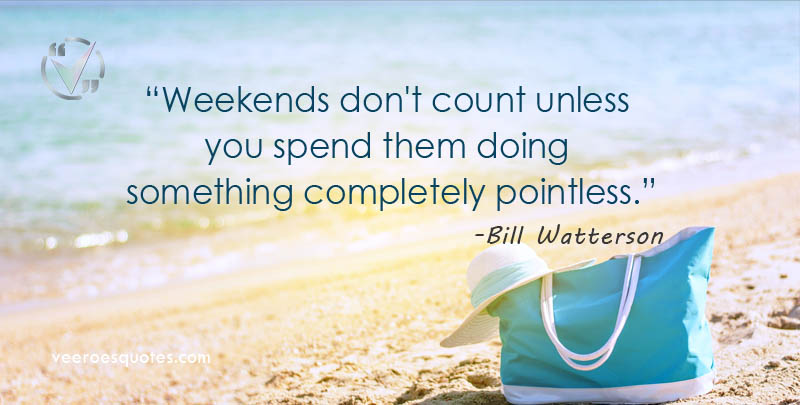Weekends don't count unless you spend them doing something completely pointless. Bill Watterson