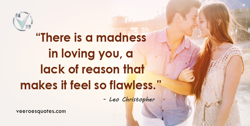 There is a madness in loving you, a lack of reason that makes it feel so flawless. Leo Christopher