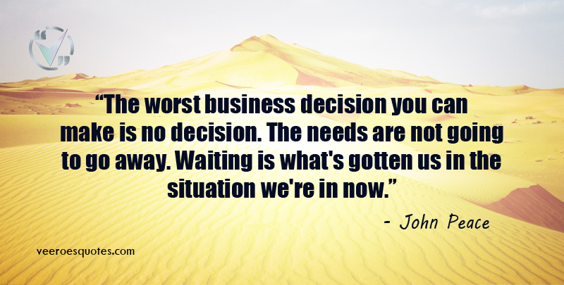 The worst business decision you can make is no decision. The needs are not going to go away. Waiting is what's gotten us in the situation we're in now. John Peace Quotes.