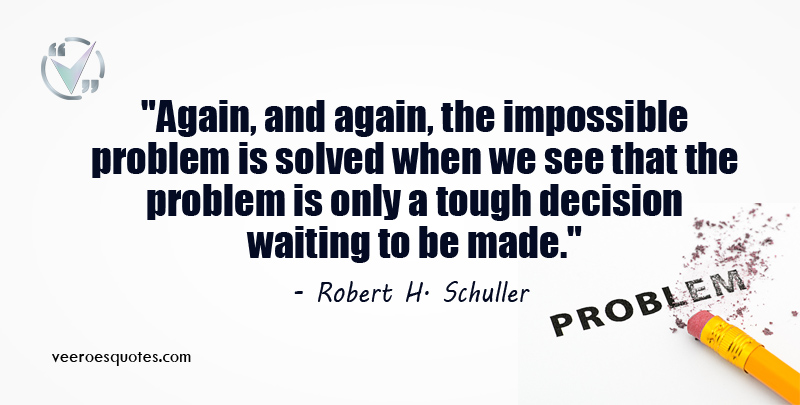 Again, and again, the impossible problem is solved when we see that the problem is only a tough decision waiting to be made. Robert H. Schuller