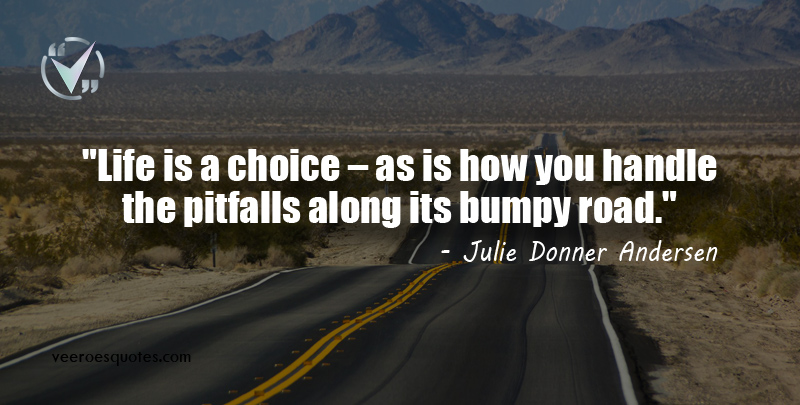 Life is a choice – as is how you handle the pitfalls along its bumpy road. Julie Donner Andersen Quotes