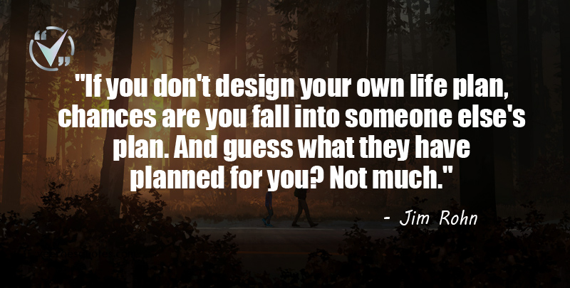If you don't design your own life plan, chances are you fall into someone else's plan. And guess what they have planned for you? Not much. Rohn Quotes.
