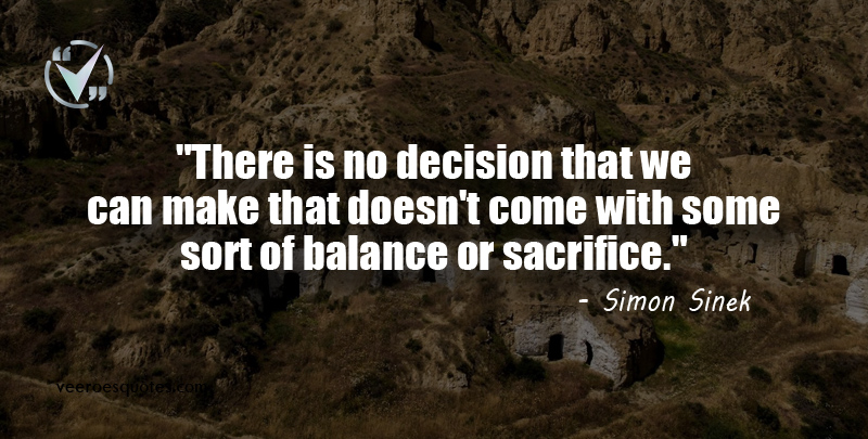 There is no decision that we can make that doesn't come with some sort of balance or sacrifice. Simon Sinek Quotes