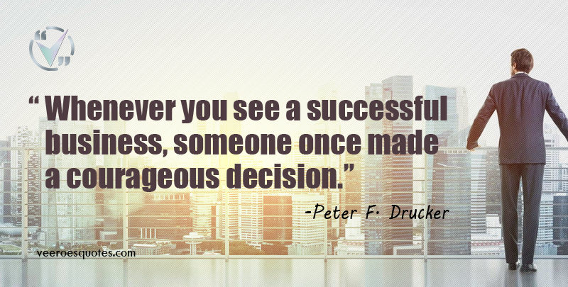 Whenever you see a successful business, someone once made a courageous decision. Peter F. Drucker
