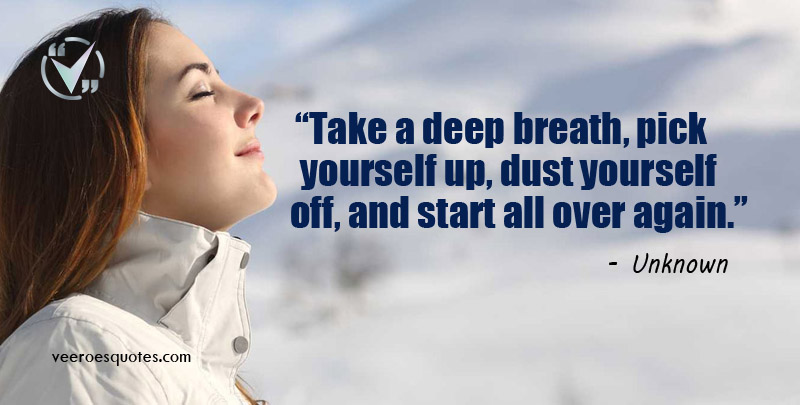 """Take a deep breath, pick yourself up, dust yourself off, and start all over again."" ~ Unknown"