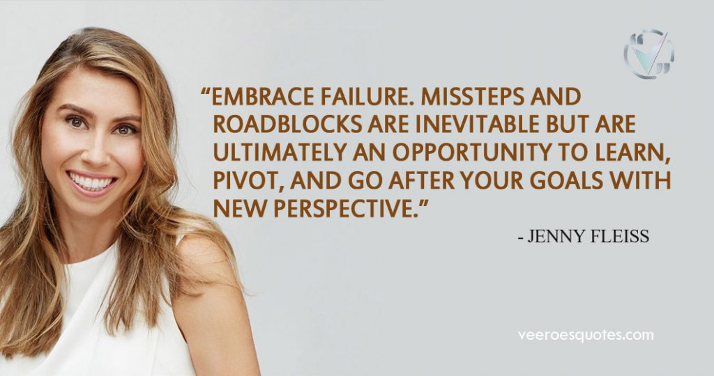 Embrace failure. Missteps and roadblocks are inevitable but are ultimately an opportunity to learn, pivot, and go after your goals with new perspective. ~ Jenny Fleiss