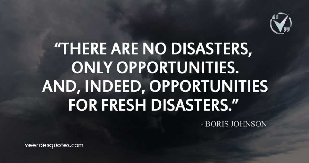 There are no disasters, only opportunities. And, indeed, opportunities for fresh disasters. ~ Boris Johnson