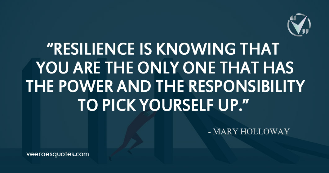 Resilience is knowing that you are the only one that has the power and the responsibility to pick yourself up. Mary Holloway