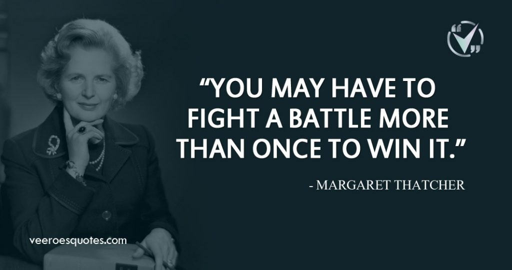 You may have to fight a battle more than once to win it. ~Margaret Thatcher