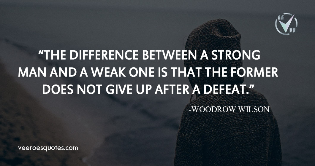 """The difference between a strong man and a weak one is that the former does not give up after a defeat."" – Woodrow Wilson"
