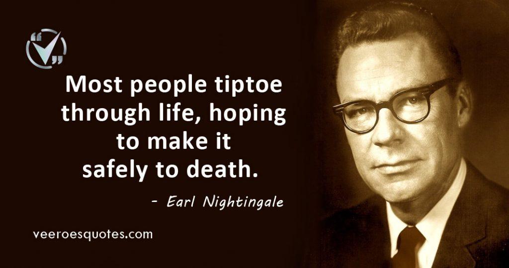 Most people tiptoe through life, hoping to make it safely to death.Earl Nightingale.