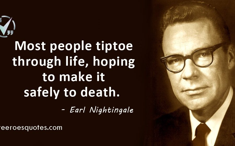 Most people tiptoe through life, hoping to make it safely to death. Earl Nightingale.