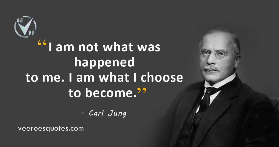I am not what was happened to me. I am what I choose to become. Carl Jung Quotes