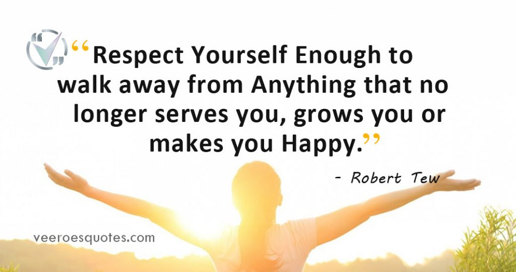 Respect Yourself Enough to walk away from anything that no longer serves you, grows you or makes you Happy. Robert Tew Quote