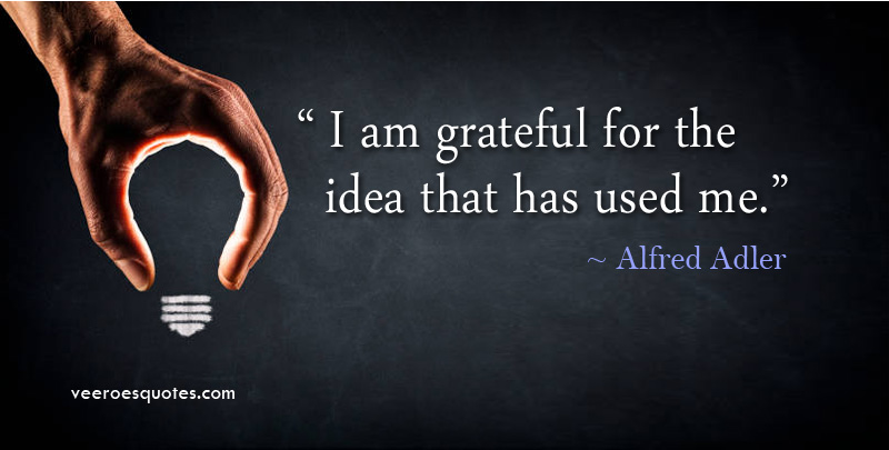 I am Grateful for the Idea that has used me. Alfred Adler