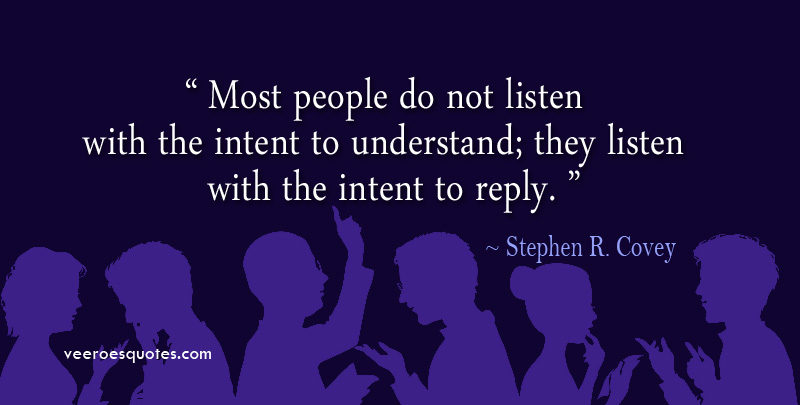 Most people do not listen with the intent to understand; they listen with the intent to reply. Stephen R Covey Quotes