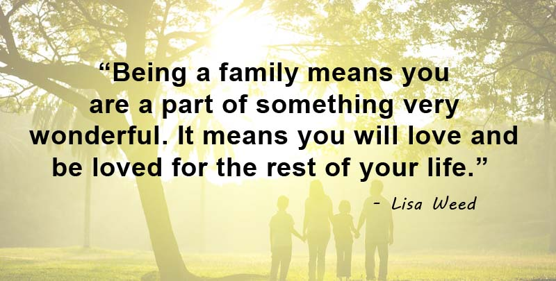 Being a family means you are a part of something very wonderful. It means you will love and be loved for the rest of your life. Lisa Weed