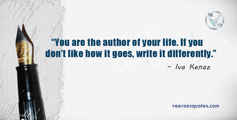 """You are the author of your life. If you don't like how it goes, write it differently."" – Iva Kenaz"