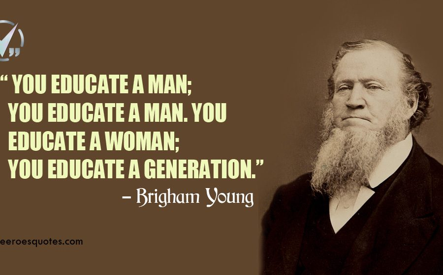 You educate a man; you educate a man. You educate a woman; you educate a generation. Brigham Young Quotes