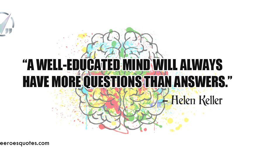 A well-educated mind will always have more questions than answers.Helen Keller Quotes