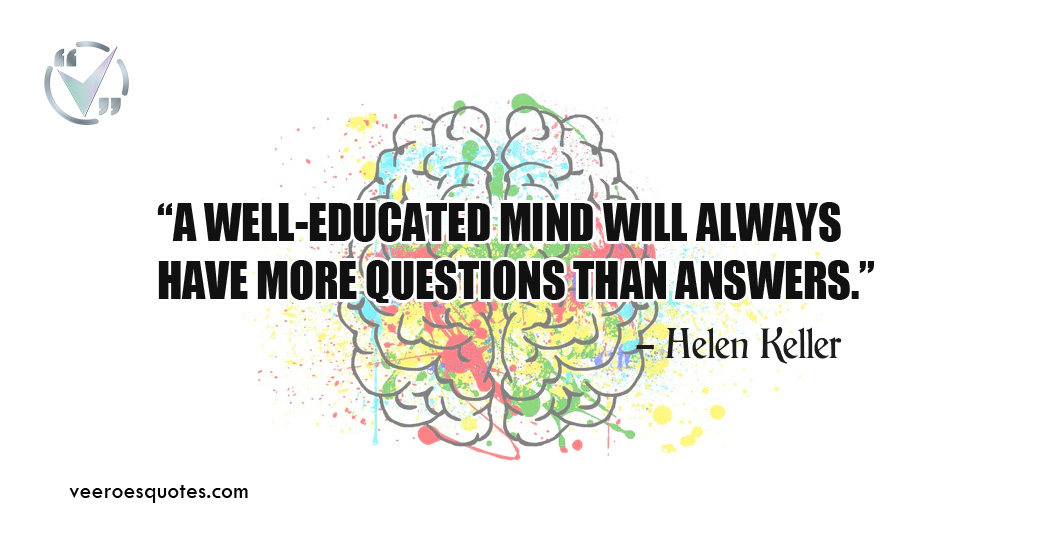A well-educated mind will always have more questions than answers. Helen Keller Quotes
