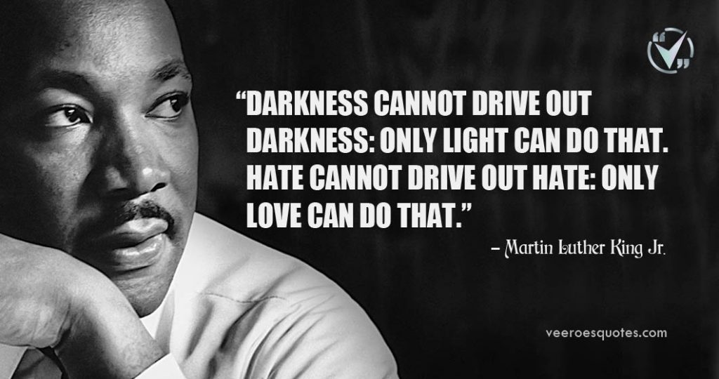 Darkness cannot drive out darkness: only light can do that. Hate cannot drive out hate: only love can do that. Martin Luther King Jr.