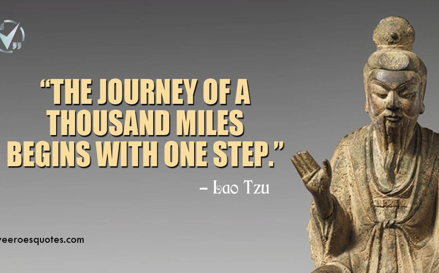 The journey of a thousand miles begins with one step. Lao Tzu