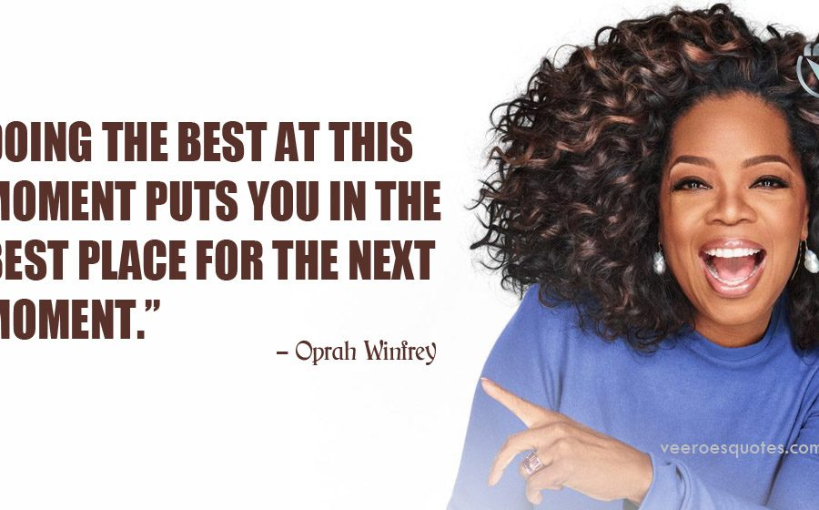Doing the best at this moment puts you in the best place for the next moment. Oprah Winfrey
