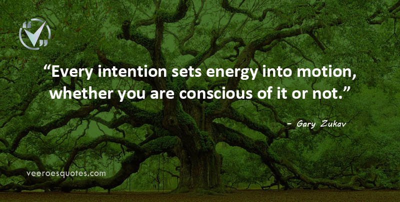 Every intention sets energy into motion, whether you are conscious of it or not. Gary Zukav