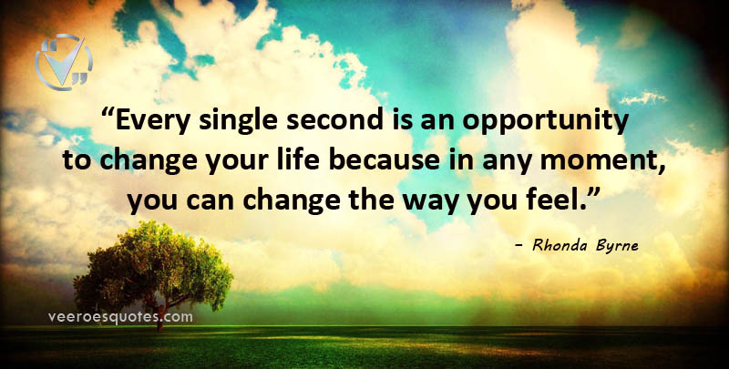 Every single second is an opportunity to change your life because in any moment, you can change the way you feel. Rhonda Byrne