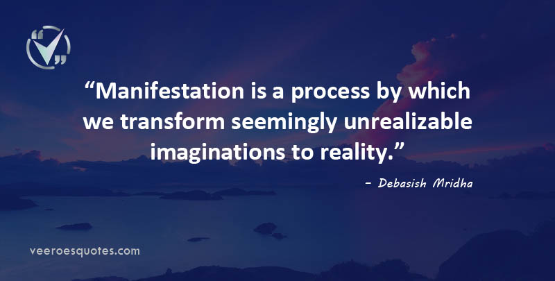 Manifestation is a process by which we transform seemingly unrealizable imaginations to reality. Debasish Mridha