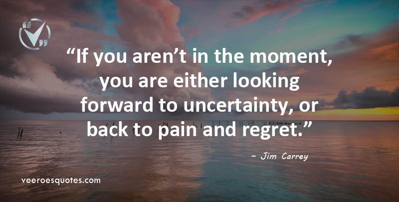 If you aren't in the moment, you are either looking forward to uncertainty, or back to pain and regret. Jim Carrey