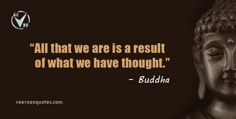 All that we are is a result of what we have thought. Buddha Quotes