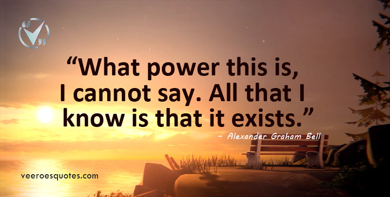 What power this is, I cannot say. All that I know is that it exists. Alexander Graham Bell