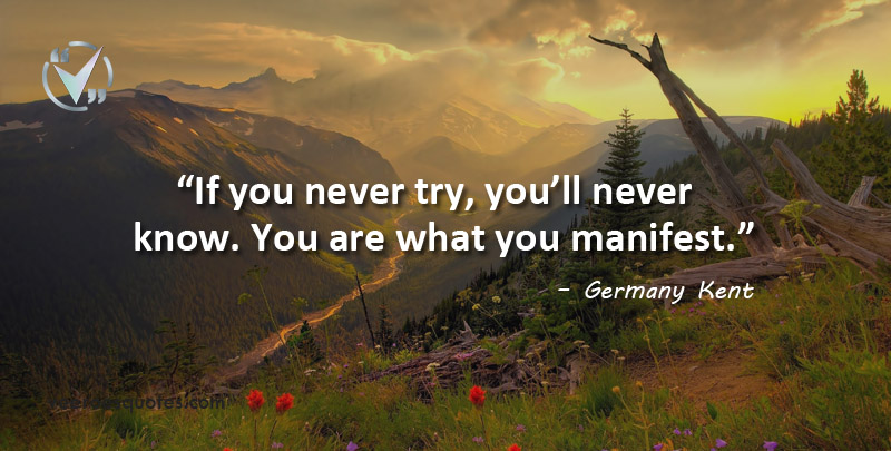 If you never try, you'll never know. You are what you manifest. Germany Kent Quotes