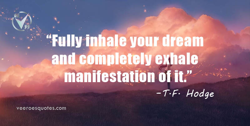Fully inhale your dream and completely exhale manifestation of it. T.F. Hodge Quotes