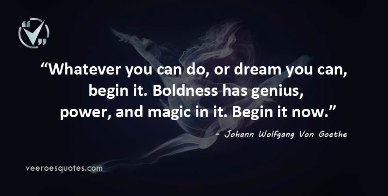 Whatever you can do, or dream you can, begin it. Boldness has genius, power, and magic in it. Begin it now. Johann Wolfgang Von Goethe