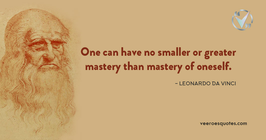 One can have no smaller or greater mastery than mastery of oneself. Leonardo da Vinci Quote
