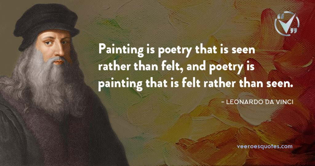 Painting is poetry that is seen rather than felt, and poetry is painting that is felt rather than seen. Leonardo da Vinci Quotes