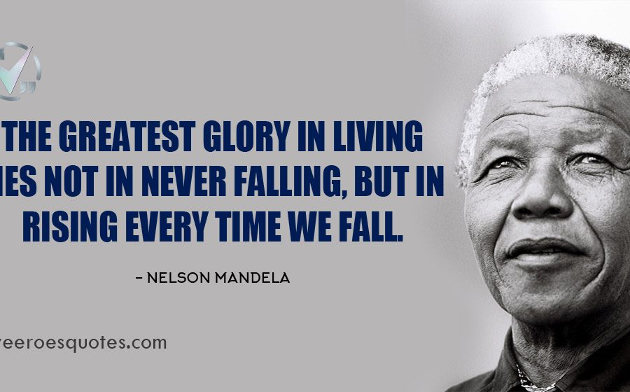 The greatest glory in living lies not in never falling, but in rising every time we fall. Nelson Mandela Quotes